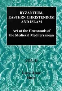 Byzantium, Eastern Christendom and Islam: Art at the Crossroads of the Medieval Mediterranean Byzantium, Eastern Christendom and Islam: Art at the Crossroads of the Medieval Mediterranean Volume II